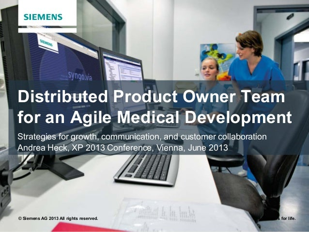 © Siemens AG 2013 All rights reserved. Answers for life.Distributed Product Owner Teamfor an Agile Medical DevelopmentStra...