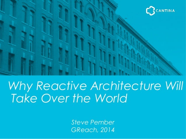Why Reactive Architecture Will Take Over the World Steve Pember GReach, 2014
