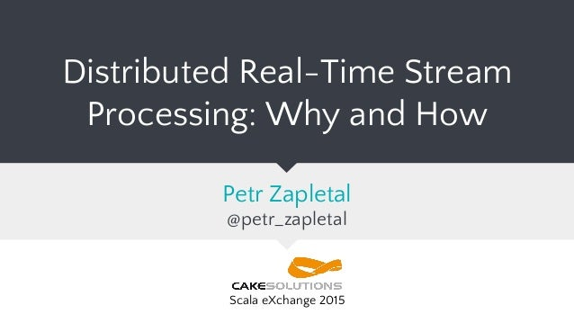 Distributed Real-Time Stream Processing: Why and How Petr Zapletal @petr_zapletal Scala eXchange 2015