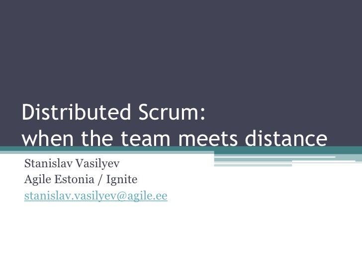 Distributed Scrum:when the team meets distance<br />Stanislav Vasilyev<br />Agile Estonia / Ignite<br />stanislav.vasilyev...