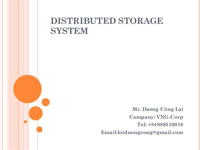 DISTRIBUTED STORAGE SYSTEM Mr. Dương Công Lợi Company: VNG-Corp Tel: +84989510016 Email:loiduongcong@gmail.com