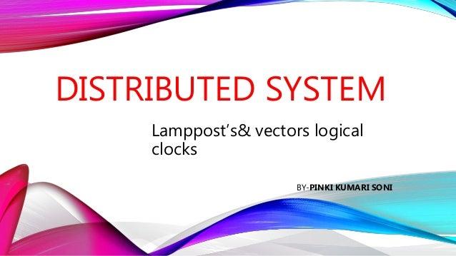 DISTRIBUTED SYSTEM Lamppost's& vectors logical clocks BY-PINKI KUMARI SONI