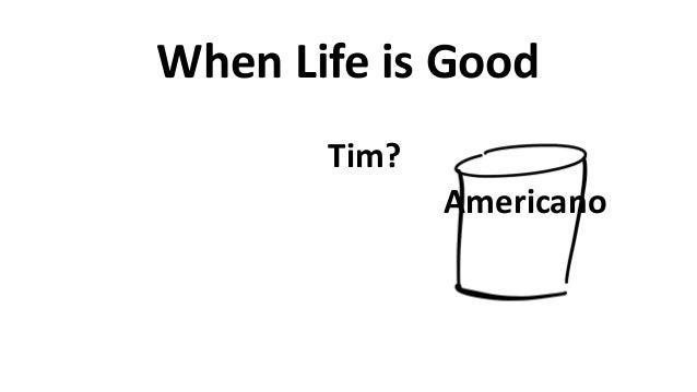 When  Life  is  Good Americano Tim?