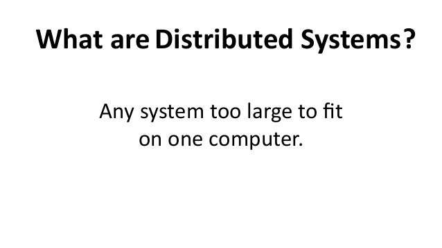 What  are ?Distributed  Systems Any  system  too  large  to  fit   on  one  computer.
