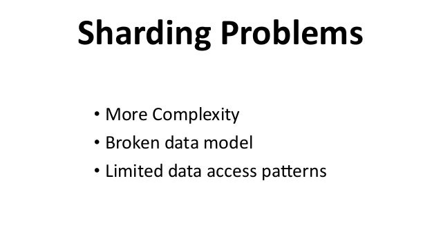 Sharding  Problems • More  Complexity   • Broken  data  model   • Limited  data  access  paEerns