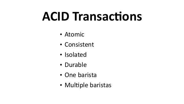 ACID  TransacCons • Atomic   • Consistent   • Isolated   • Durable   • One  barista   • Mul6ple  baristas