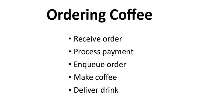 Ordering  Coffee • Receive  order   • Process  payment   • Enqueue  order   • Make  coffee   • Deliver  ...
