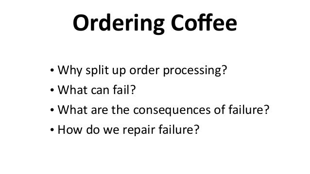 Ordering  Coffee • Why  split  up  order  processing?   • What  can  fail?   • What  are  the  cons...