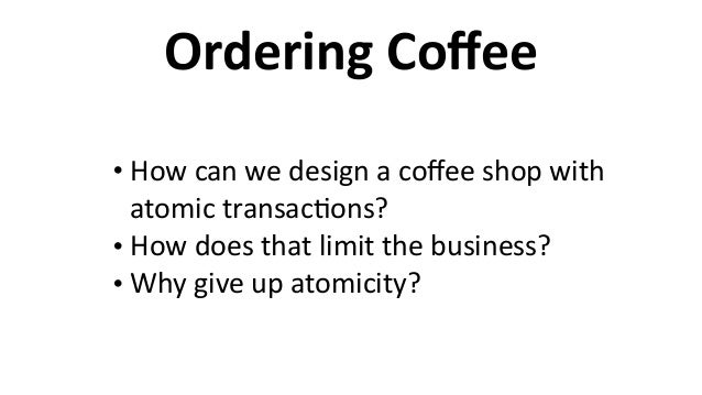 Ordering  Coffee • How  can  we  design  a  coffee  shop  with   atomic  transac6ons?   • How  does...