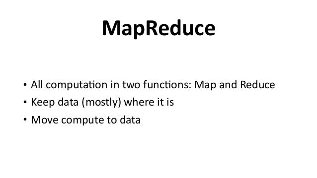 MapReduce • All  computa6on  in  two  func6ons:  Map  and  Reduce   • Keep  data  (mostly)  where  ...