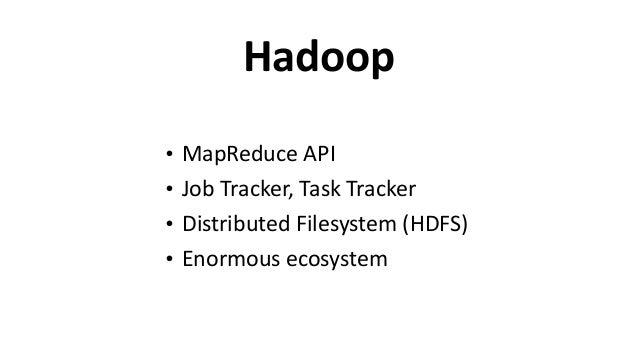 Hadoop • MapReduce  API   • Job  Tracker,  Task  Tracker   • Distributed  Filesystem  (HDFS)   • Enormou...