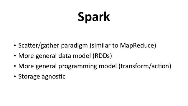 Spark • ScaEer/gather  paradigm  (similar  to  MapReduce)   • More  general  data  model  (RDDs)   • M...