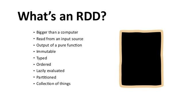 What's  an  RDD? • Bigger  than  a  computer   • Read  from  an  input  source   • Output  of  a...