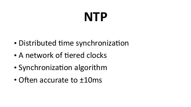 NTP • Distributed  6me  synchroniza6on   • A  network  of  6ered  clocks   • Synchroniza6on  algorithm ...