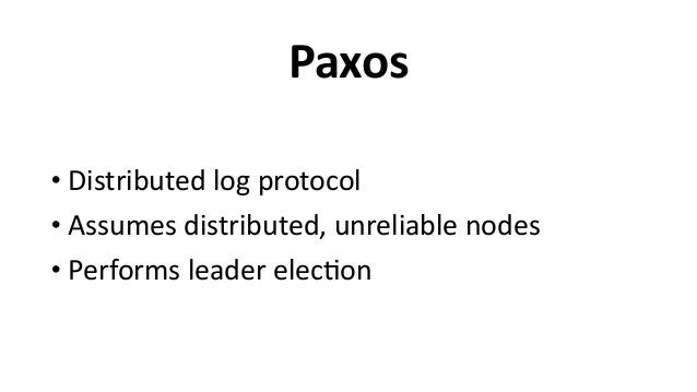 Paxos • Distributed  log  protocol   • Assumes  distributed,  unreliable  nodes   • Performs  leader  el...