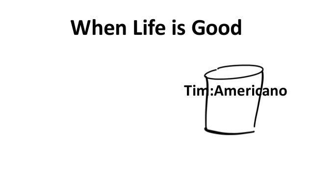 When  Life  is  Good Tim:Americano