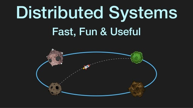Distributed Systems Fast, Fun & Useful