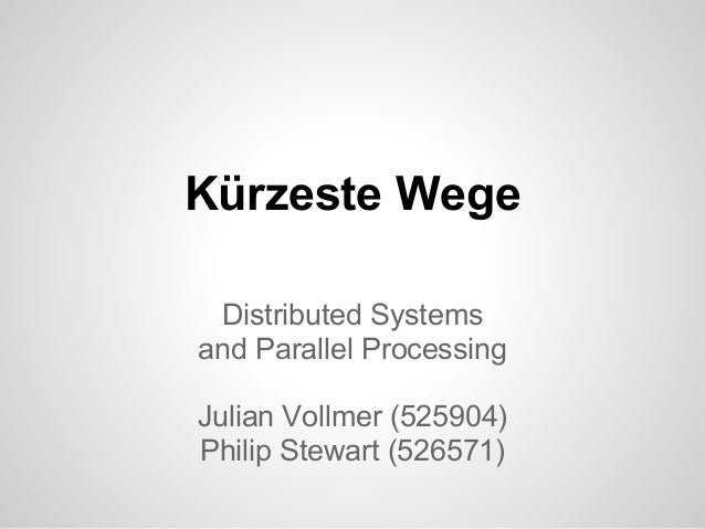 Kü rzeste Wege Distributed Systems and Parallel Processing Julian Vollmer (525904) Philip Stewart (526571)