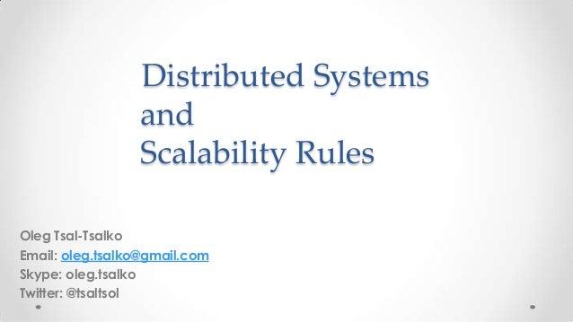 Distributed Systems and Scalability Rules Oleg Tsal-Tsalko Email: oleg.tsalko@gmail.com Skype: oleg.tsalko Twitter: @tsalt...