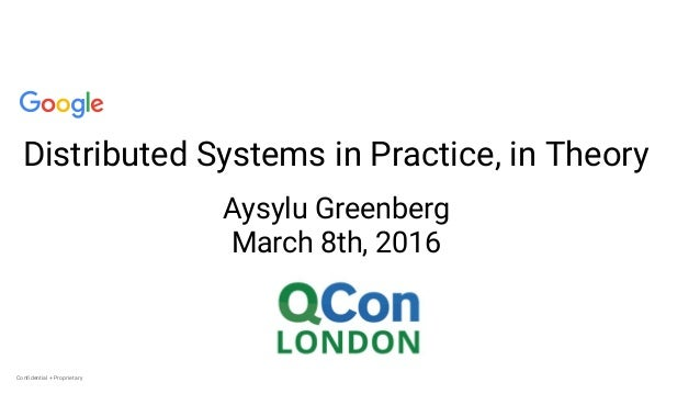 Confidential + ProprietaryConfidential + Proprietary Distributed Systems in Practice, in Theory Aysylu Greenberg March 8th...