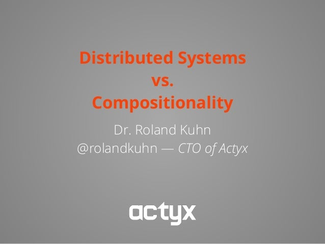 Distributed Systems vs. Compositionality Dr. Roland Kuhn @rolandkuhn — CTO of Actyx