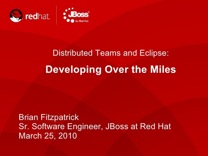 Distributed Teams and Eclipse: Developing Over the Miles Brian Fitzpatrick Sr. Software Engineer, JBoss at Red Hat  March ...