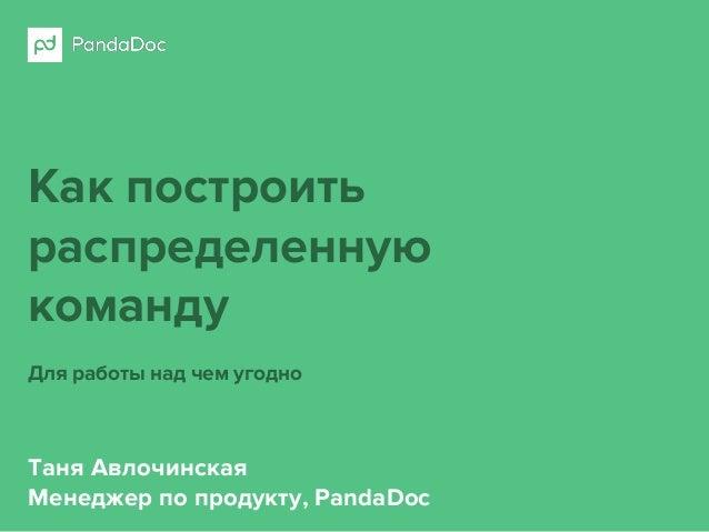 Как построить распределенную команду Для работы над чем угодно Таня Авлочинская Менеджер по продукту, PandaDoc