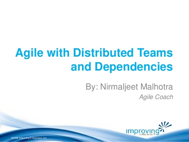 ©2008 Improving Enterprises, Inc.  Agile with Distributed Teams and Dependencies  By: Nirmaljeet Malhotra  Agile Coach