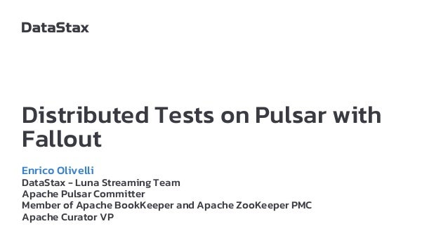 Distributed Tests on Pulsar with Fallout Enrico Olivelli DataStax - Luna Streaming Team Apache Pulsar Committer Member of ...