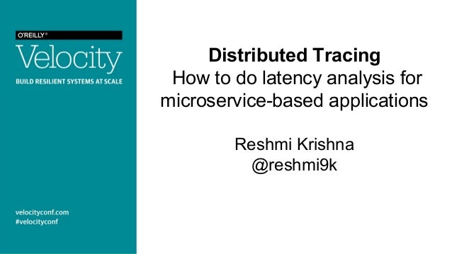 Distributed Tracing How to do latency analysis for microservice-based applications Reshmi Krishna @reshmi9k