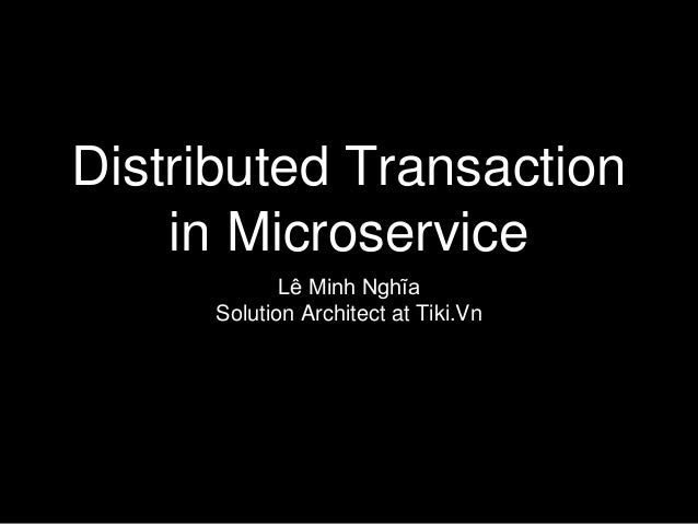 Distributed Transaction in Microservice Lê Minh Nghĩa Solution Architect at Tiki.Vn