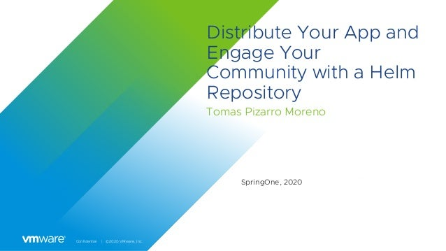 Confidential │ ©2020 VMware, Inc. Distribute Your App and Engage Your Community with a Helm Repository Tomas Pizarro Moren...