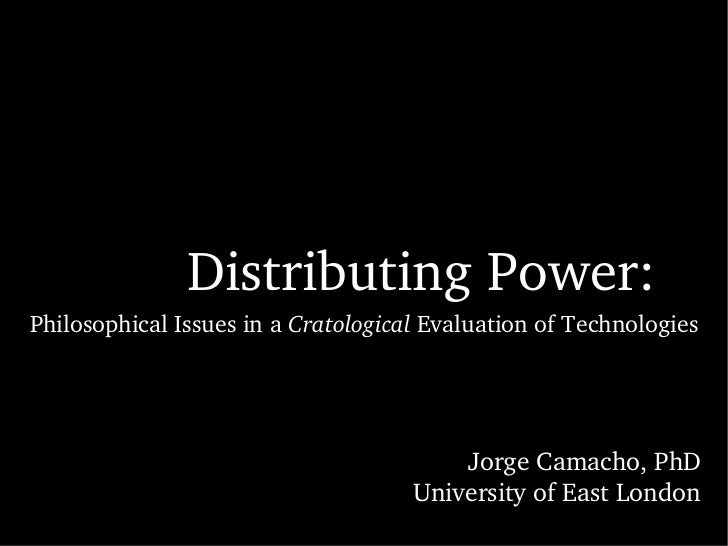 Distributing Power: Philosophical Issues in a  Cratological  Evaluation of Technologies Jorge Camacho, PhD University of E...