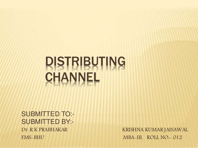 DISTRIBUTING  CHANNEL  SUBMITTED TO:-  SUBMITTED BY:-  Dr. R K PRABHAKAR KRISHNA KUMAR JAISAWAL  FMS-BHU MBA-IB, ROLL NO:-...