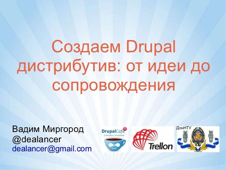 Создаем Drupal дистрибутив: от идеи до сопровождения Вадим Миргород @dealancer [email_address] ДонНТУ
