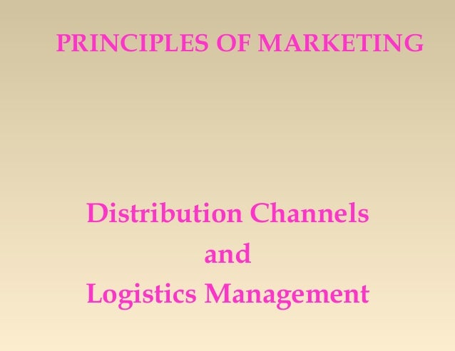 PRINCIPLES OF MARKETING  Distribution Channels and Logistics Management