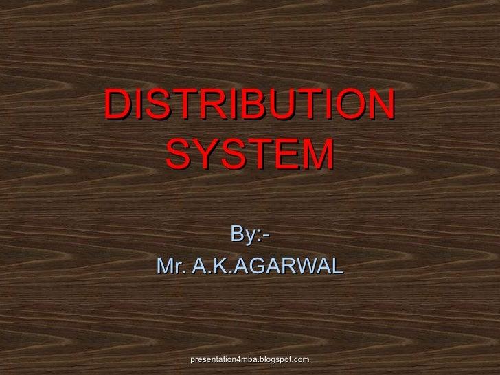 DISTRIBUTION SYSTEM By:- Mr. A.K.AGARWAL presentation4mba.blogspot.com