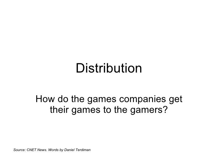 Distribution How do the games companies get their games to the gamers? Source: CNET News. Words by Daniel Terdiman