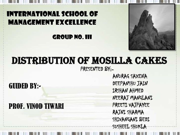 INTERNATIONAL SCHOOL OF<br /> MANAGEMENT EXCELLENCE<br />GROUP NO. III<br />DISTRIBUTION OF MOSILLA CAKES<br />PRESENTED B...