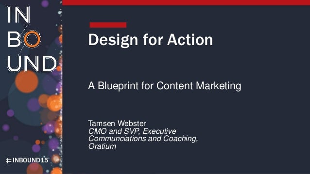 INBOUND15 Design for Action A Blueprint for Content Marketing Tamsen Webster CMO and SVP, Executive Communciations and Coa...