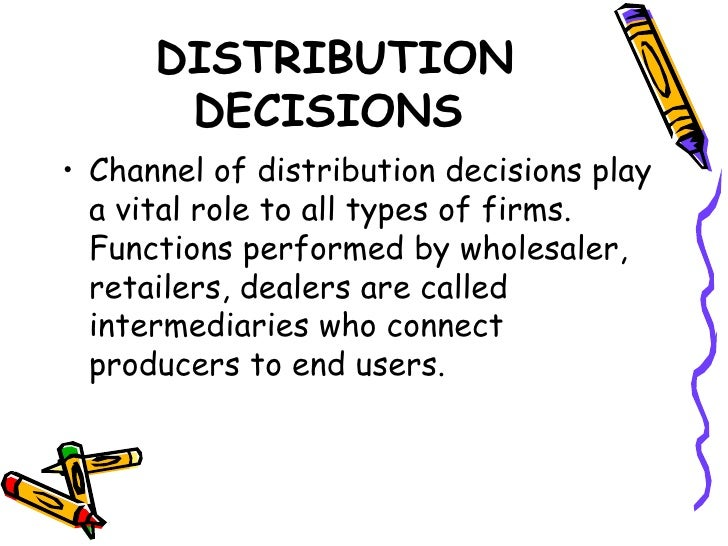 DISTRIBUTION DECISIONS <ul><li>Channel of distribution decisions play a vital role to all types of firms. Functions perfor...