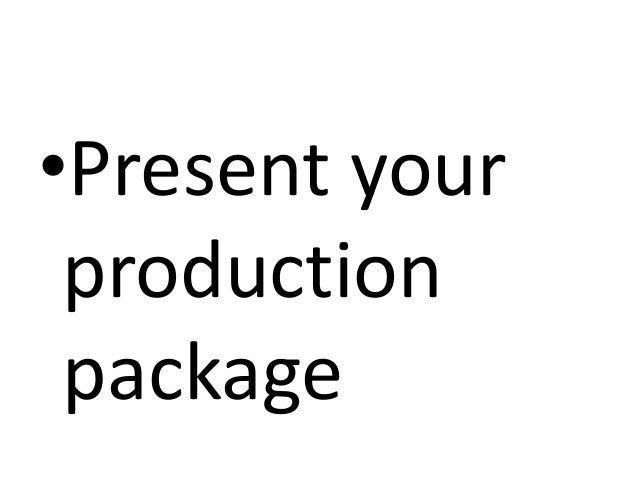 •Present your production package