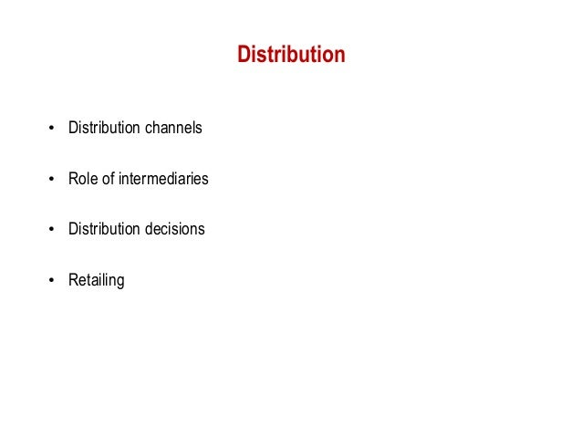 Distribution• Distribution channels• Role of intermediaries• Distribution decisions• Retailing