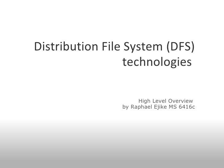 Distribution File System (DFS) technologies      High Level Overview  by Raphael Ejike MS 6416c