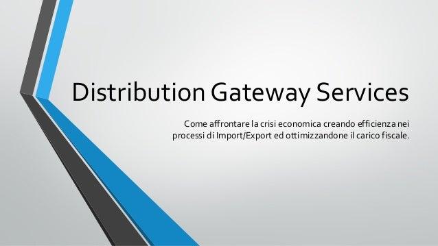 Distribution Gateway Services Come affrontare la crisi economica creando efficienza nei processi di Import/Export ed ottim...