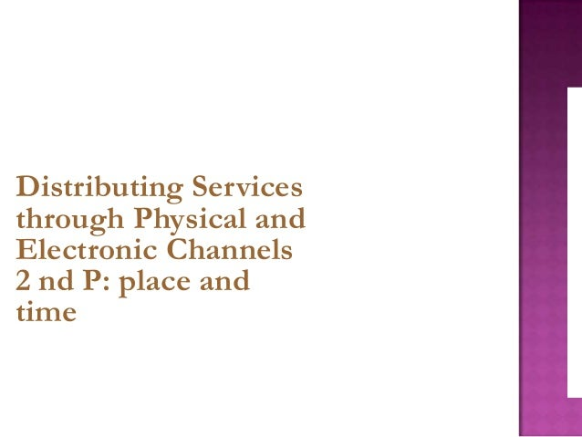 Distributing Services through Physical and Electronic Channels 2 nd P: place and time