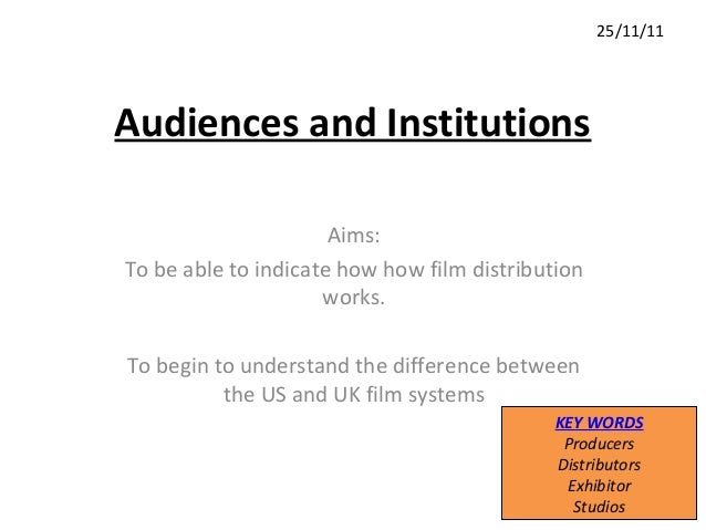 Audiences and Institutions Aims: To be able to indicate how how film distribution works. To begin to understand the differ...
