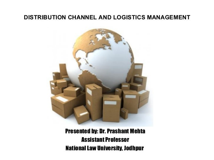 DISTRIBUTION CHANNEL AND LOGISTICS MANAGEMENT Presented by: Dr. Prashant Mehta Assistant Professor National Law University...