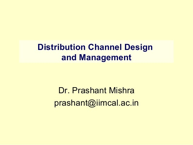 Distribution Channel Designand ManagementDr. Prashant Mishraprashant@iimcal.ac.in