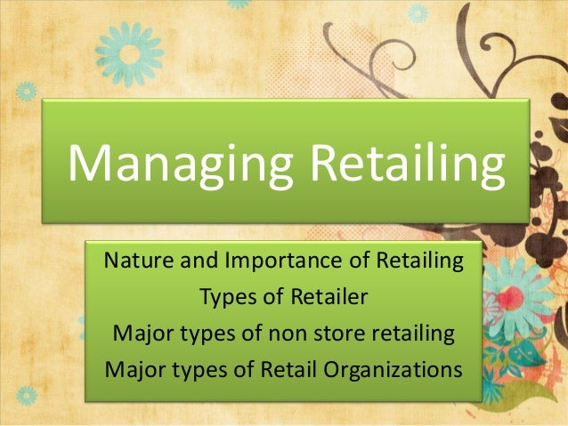 Managing Retailing Nature and Importance of Retailing          Types of Retailer  Major types of non store retailing Major...